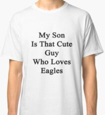 My Son Is That Cute Guy Who Loves Eagles  Classic T-Shirt
