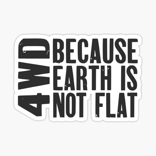 4WD, Because Earth is Not Flat Sticker