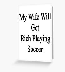 My Wife Will Get Rich Playing Soccer Greeting Card
