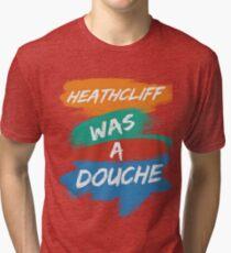 Heathcliff Was A Douche Tri-blend T-Shirt