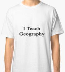I Teach Geography  Classic T-Shirt