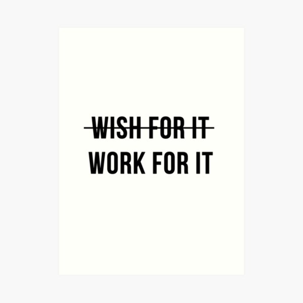 Don't Wish For It, Work For It Art Print