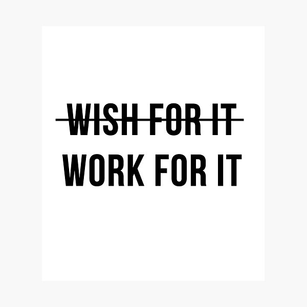 Don't Wish For It, Work For It Photographic Print