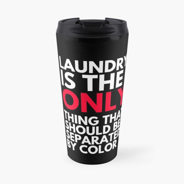 Laundry is the Only Thing That Should Be Separated by Color  Travel Mug
