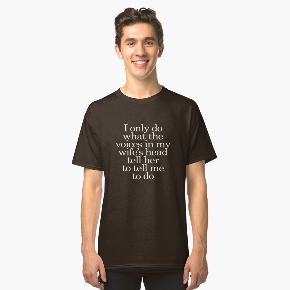 I only do what the voices in my wife's head tell her to tell me to do Classic T-Shirt Front