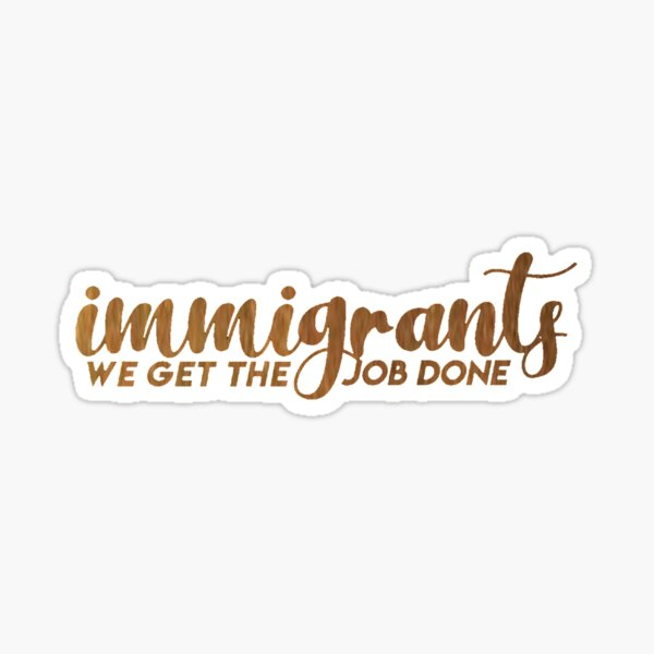 immigrants, we get the job done  Sticker
