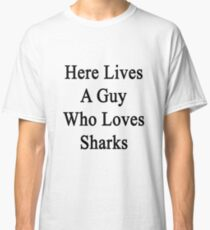 Here Lives A Guy Who Loves Sharks  Classic T-Shirt