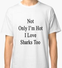 Not Only I'm Hot I Love Sharks Too  Classic T-Shirt