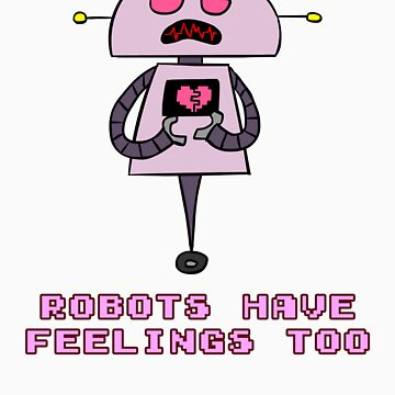 Robots Have Feelings Too by geoweasel