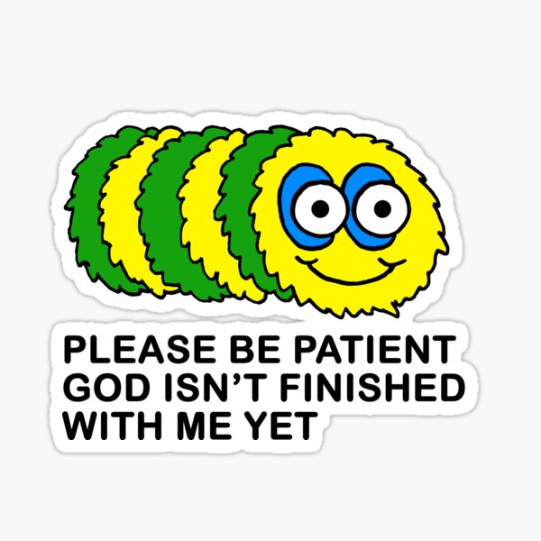 please be patient god isn't finished with me yet Sticker
