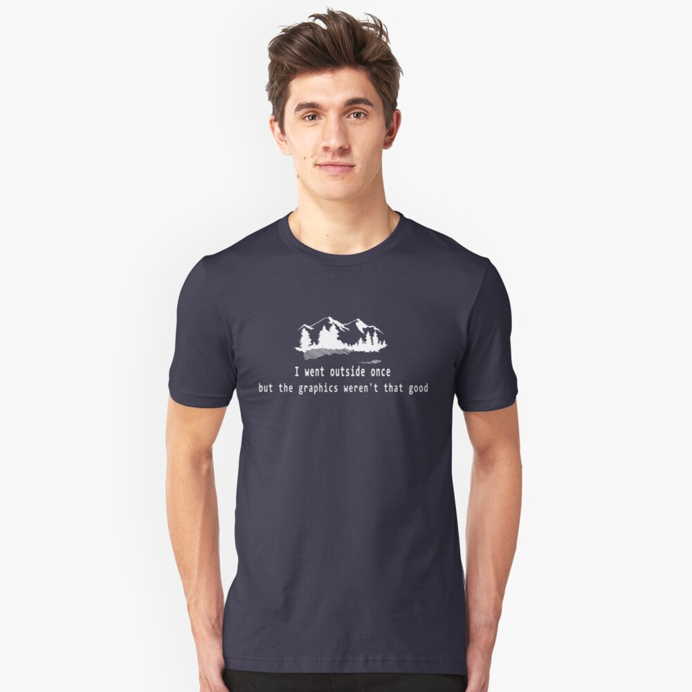I went outside once but the graphics weren't that good. Unisex T-Shirt Front