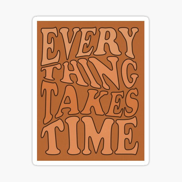EVERYTHING TAKES TIME Sticker