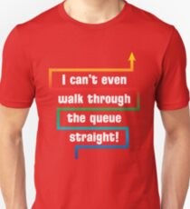 I Can't Even Walk Through the Queue Straight - Version 1 T-Shirt