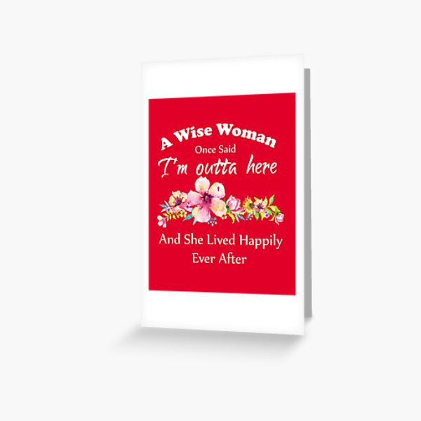 """A Wise Woman Once Said """"I'm outta here and She Lived Happily Ever Afte floral design Greeting Card"""