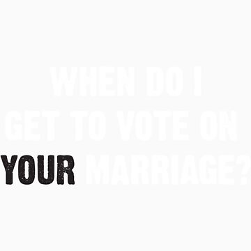 When do I get to vote on YOUR marriage? by BearPounder