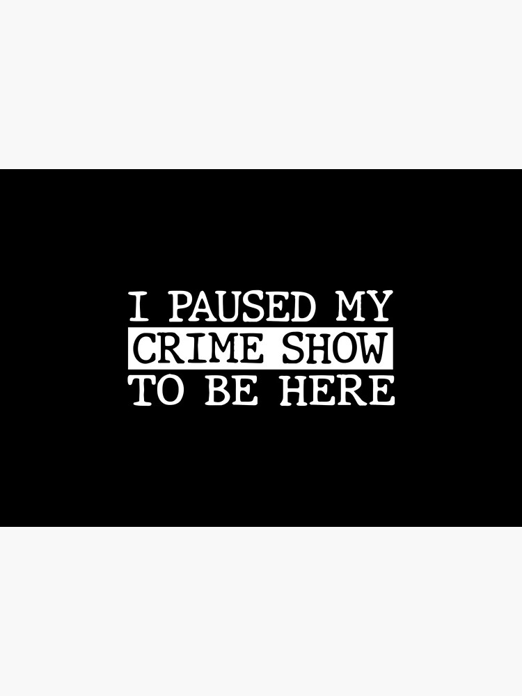 I Paused My Crime Show To Be Here by AutonomousN