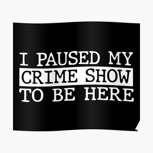 I Paused My Crime Show To Be Here Poster