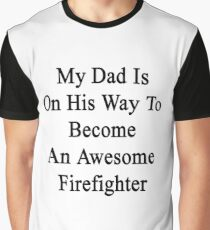 My Dad Is On His Way To Become An Awesome Firefighter  Graphic T-Shirt