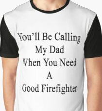 You'll Be Calling My Dad When You Need A Good Firefighter  Graphic T-Shirt