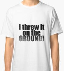Threw it on the ground Classic T-Shirt