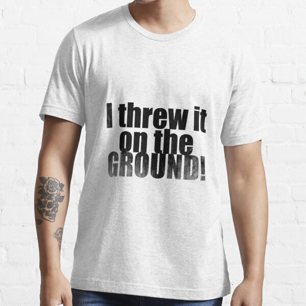 Threw it on the ground Essential T-Shirt