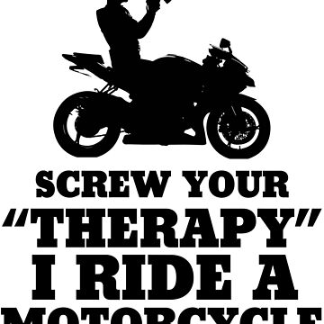 Screw Your Therapy I Ride A Motorcycle by lolotees