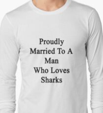 Proudly Married To A Man Who Loves Sharks  Long Sleeve T-Shirt