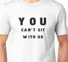 """""""YOU CAN'T SIT WITH US"""" tee Unisex T-Shirt"""
