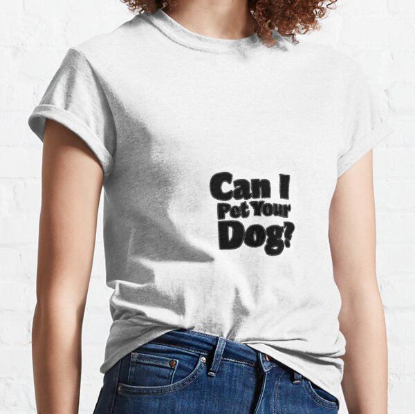 Can I pet your dog? Classic T-Shirt