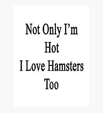 Not Only I'm Hot I Love Hamsters Too  Photographic Print