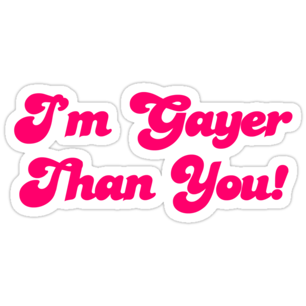 Im Gayer Than You by CarbonClothing