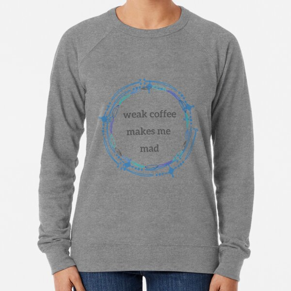 weak coffee makes me mad - version 1 Lightweight Sweatshirt