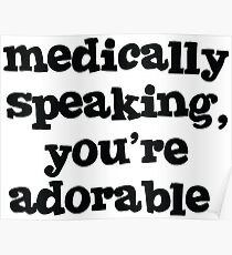 Medically speaking, you're adorable. Poster