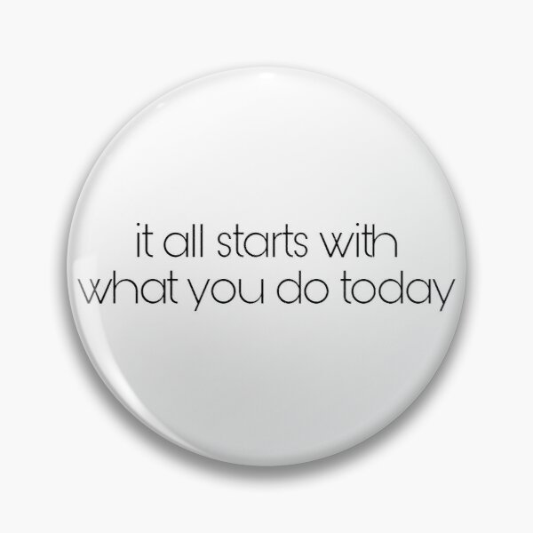 it all starts with what you do today Pin
