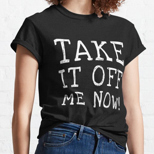 Take it off me now! Classic T-Shirt