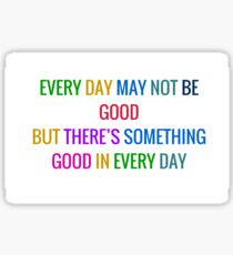 EVERY DAY MAY NOT BE GOOD BUT THERE IS SOMETHING GOOD IN EVERY DAY - gratitude quote in colorful letters Sticker