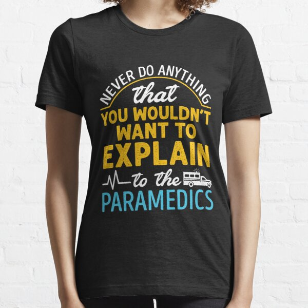 Paramedic EMS EMT Funny Never Do Anything You Wouldn't Want to Explain to the Paramedic Essential T-Shirt