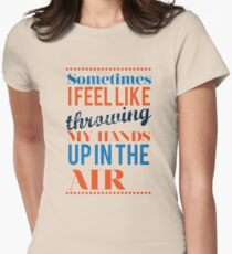 Sometimes I Feel Like Throwing My Hands Up In The Air  Womens Fitted T-Shirt