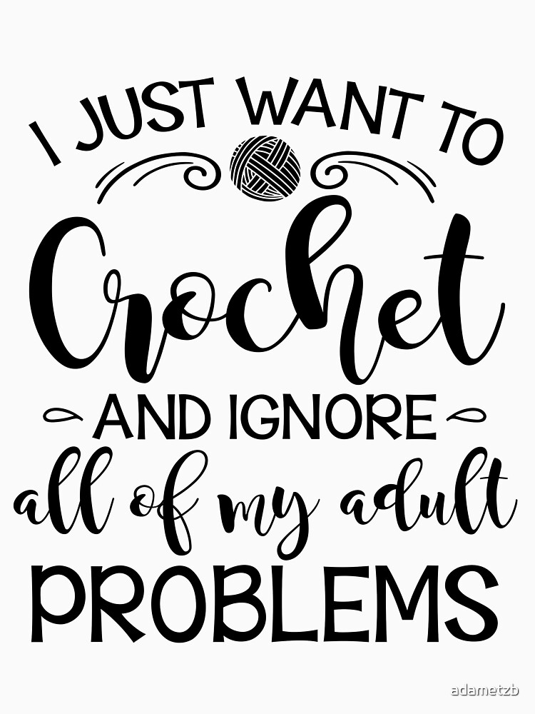 I Just Want To Crochet And Ignore My Adult Problems by adametzb