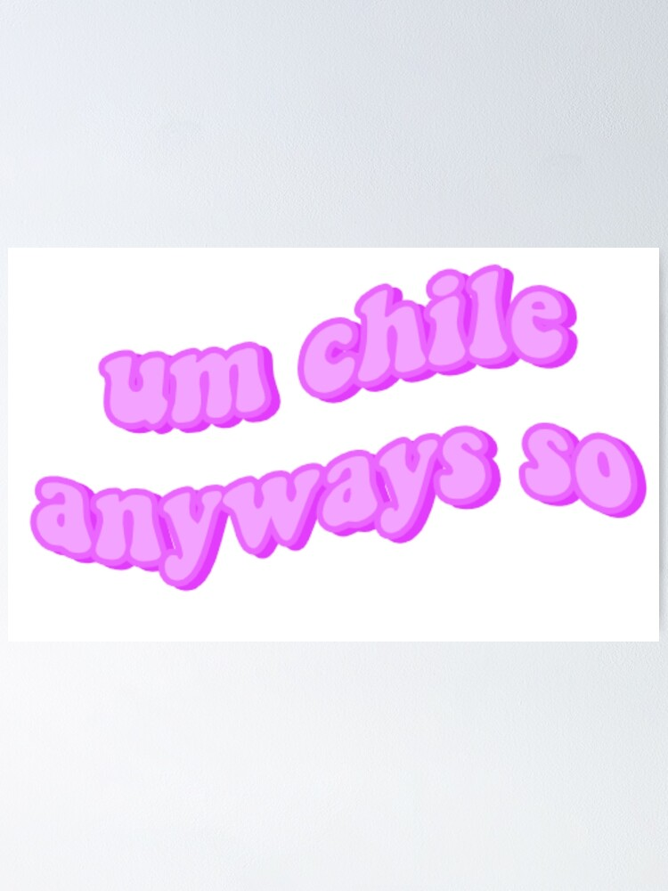 Um Chile Anyways So Poster By Elizastreet Redbubble