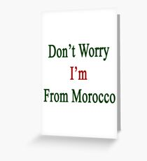 Don't Worry I'm From Morocco  Greeting Card