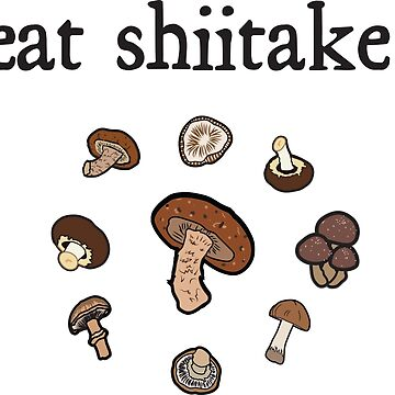eat shiitake. (mushrooms)  by JoyVick