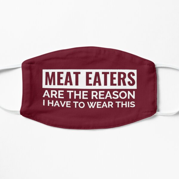 Maroon Meat Eaters are the Reason I Have to Wear This Face Mask (Vegan) Mask