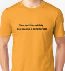 Your prattle certainly has become a conundrum! T-Shirt
