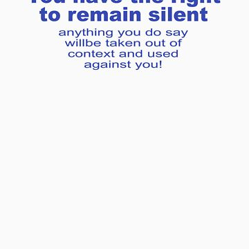 You Have The Right To Remain Silent by CarbonClothing