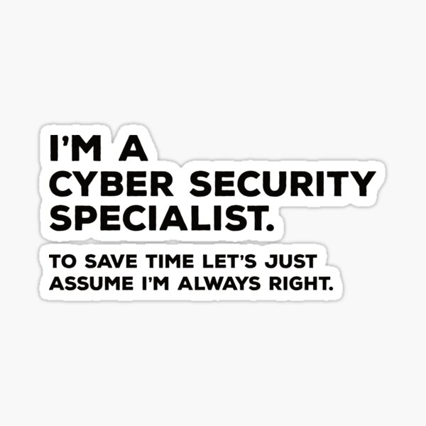 I'm A Cyber Security Specialist. To Save Time Let's Just Assume I'm Always Right Sticker