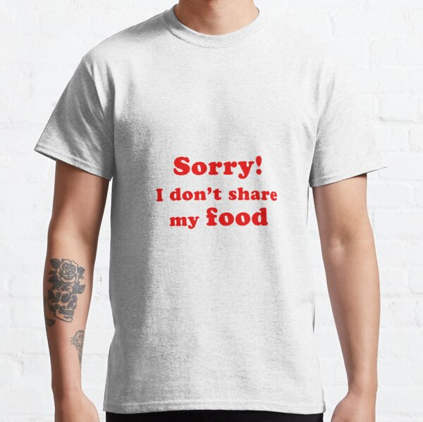 Sorry! I don't share my food Classic T-Shirt
