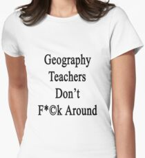 Geography Teachers Don't Fuck Around  Womens Fitted T-Shirt