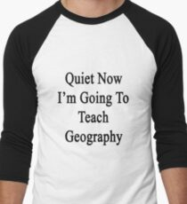 Quiet Now I'm Going To Teach Geography  Men's Baseball ¾ T-Shirt