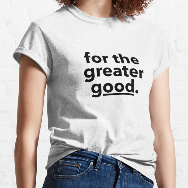 for the greater good. Classic T-Shirt
